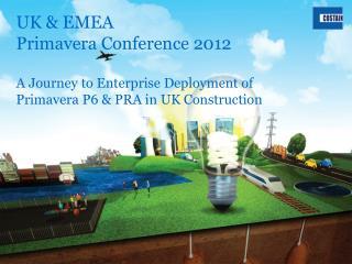 UK  EMEA  Primavera Conference 2012  A Journey to Enterprise Deployment of Primavera P6  PRA in UK Construction