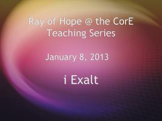 Ray of Hope  the CorE Teaching Series         January 8, 2013