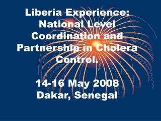 Liberia Experience: National Level Coordination and Partnership in Cholera Control.   14-16 May 2008 Dakar, Senegal