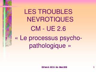 LES TROUBLES NEVROTIQUES CM - UE 2.6    Le processus psycho-pathologique