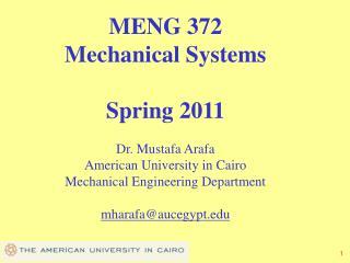 MENG 372 Mechanical Systems  Spring 2011  Dr. Mustafa Arafa American University in Cairo Mechanical Engineering Departme