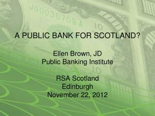 A PUBLIC BANK FOR SCOTLAND  Ellen Brown, JD Public Banking Institute    RSA Scotland Edinburgh November 22, 2012