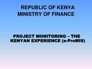 REPUBLIC OF KENYA MINISTRY OF FINANCE      PROJECT MONITORING   THE KENYAN EXPERIENCE e-ProMIS