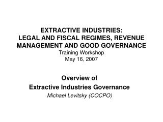 EXTRACTIVE INDUSTRIES:  LEGAL AND FISCAL REGIMES, REVENUE MANAGEMENT AND GOOD GOVERNANCE Training Workshop May 16, 2007