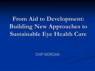From Aid to Development: Building New Approaches to Sustainable Eye Health Care