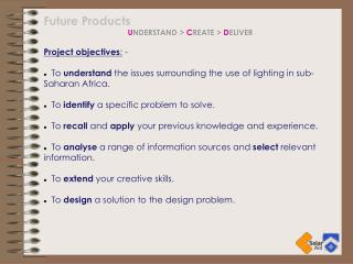 Future Products UNDERSTAND  CREATE  DELIVER                            Project objectives: -    To understand the issues