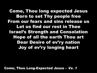 Come, Thou long expected Jesus Born to set Thy people free From our fears and sins release us Let us find our rest in Th