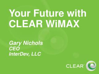 Your Future with CLEAR WiMAX   Gary Nichols CEO InterDev, LLC