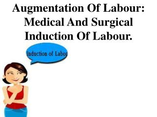 Augmentation Of Labour: Medical And Surgical Induction Of Labour.