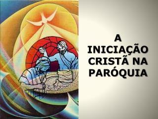 A INICIA  O CRIST  NA PAR QUIA