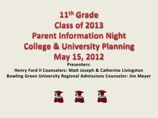 11th Grade Class of 2013 Parent Information Night College  University Planning May 15, 2012 Presenters:  Henry Ford II C
