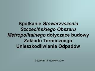 Spotkanie Stowarzyszenia  Szczecinskiego Obszaru Metropolitalnego dotyczace budowy Zakladu Termicznego Unieszkodliwiania