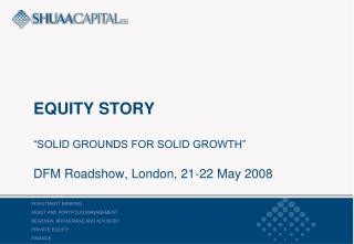 EQUITY STORY   SOLID GROUNDS FOR SOLID GROWTH   DFM Roadshow, London, 21-22 May 2008
