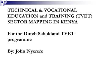 TECHNICAL  VOCATIONAL EDUCATION and TRAINING TVET SECTOR MAPPING IN KENYA  For the Dutch Schokland TVET programme  By: J