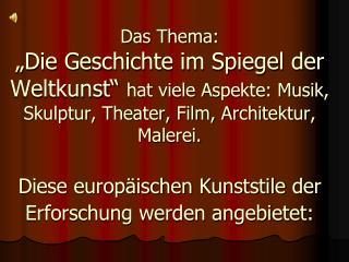 Das Thema:  Die Geschichte im Spiegel der Weltkunst  hat viele Aspekte: Musik, Skulptur, Theater, Film, Architektur, Mal