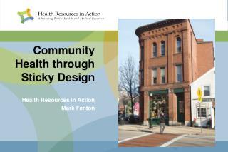 Community Health through Sticky Design   Health Resources in Action Mark Fenton