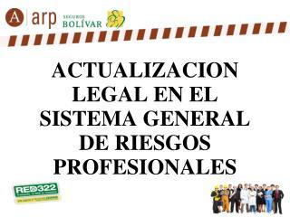 ACTUALIZACION LEGAL EN EL SISTEMA GENERAL DE RIESGOS PROFESIONALES