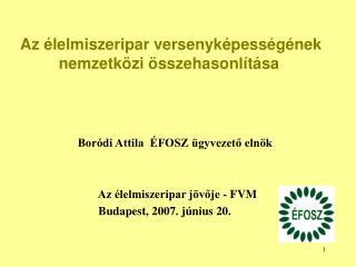 Bor di Attila   FOSZ  gyvezeto eln k                      Az  lelmiszeripar j voje - FVM                    Budapest, 20