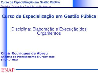 Curso de Especializa  o em Gest o P blica  Disciplina: Elabora  o e Execu  o dos Or amentos      Cilair Rodrigues de Abr