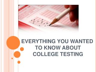 EVERYTHING YOU WANTED  TO KNOW ABOUT  COLLEGE TESTING