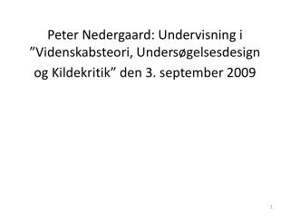 Peter Nedergaard: Undervisning i  Videnskabsteori, Unders gelsesdesign og Kildekritik  den 3. september 2009