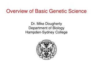 Overview of Basic Genetic Science   Dr. Mike Dougherty Department of Biology Hampden-Sydney College