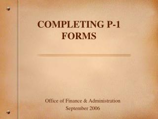 COMPLETING P-1 FORMS Office of Finance  Administration