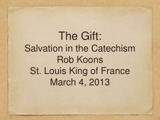 The Gift: Salvation in the Catechism Rob Koons St. Louis King of France March 4, 2013