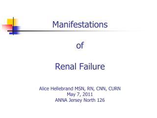 Manifestations  of  Renal Failure  Alice Hellebrand MSN, RN, CNN, CURN May 7, 2011 ANNA Jersey North 126