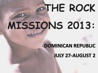 THE ROCK  MISSIONS 2013:                                           DOMINICAN REPUBLIC  JULY 27-AUGUST 2
