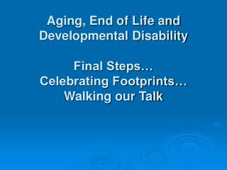 Aging, End of Life and Developmental Disability   Final Steps  Celebrating Footprints  Walking our Talk