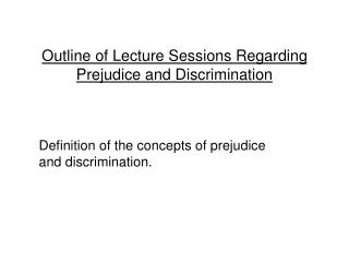 Outline of Lecture Sessions Regarding Prejudice and Discrimination    Definition of the concepts of prejudice and discri