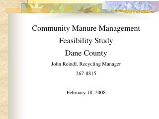 Community Manure Management  Feasibility Study Dane County John Reindl, Recycling Manager 267-8815  February 18, 2008