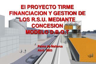 El PROYECTO TIRME FINANCIACION Y GESTION DE LOS R.S.U. MEDIANTE CONCESION MODELO D.B.O.T