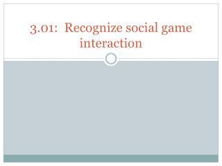 3.01:  Recognize social game interaction