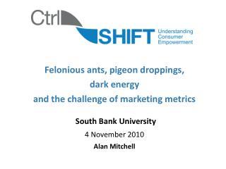 Felonious ants, pigeon droppings,  dark energy  and the challenge of marketing metrics   South Bank University 4 Novembe