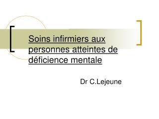 Soins infirmiers aux personnes atteintes de d ficience mentale                       Dr C.Lejeune