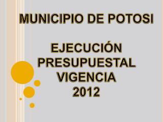 MUNICIPIO DE POTOSI  EJECUCI N PRESUPUESTAL  VIGENCIA 2012
