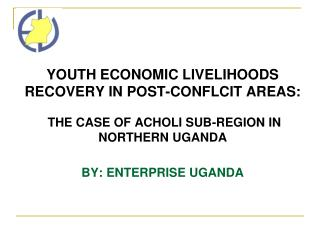YOUTH ECONOMIC LIVELIHOODS RECOVERY IN POST-CONFLCIT AREAS:   THE CASE OF ACHOLI SUB-REGION IN NORTHERN UGANDA  BY: ENTE