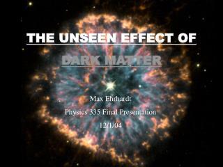 THE UNSEEN EFFECT OF  DARK MATTER