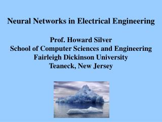 Neural Networks in Electrical Engineering  Prof. Howard Silver School of Computer Sciences and Engineering Fairleigh Dic