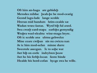 Oft him an-haga   are gebide  Metodes mildse    eah- e he mod-cearig Geond lagu-lade   lange scolde Hreran mid handum