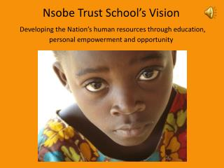 Nsobe Trust School s Vision  Developing the Nation s human resources through education, personal empowerment and opportu