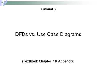 Tutorial 6    DFDs vs. Use Case Diagrams    Textbook Chapter 7  Appendix