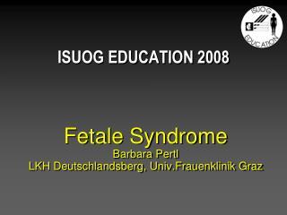 Fetale Syndrome Barbara Pertl LKH Deutschlandsberg, Univ.Frauenklinik Graz