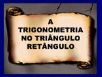 A TRIGONOMETRIA NO TRI NGULO RET NGULO