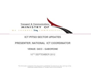 ICT PITSO SECTOR UPDATES   PRESENTER: NATIONAL  ICT COORDINATOR  VENUE: GICC - GABORONE   10TH SEPTEMBER 2012