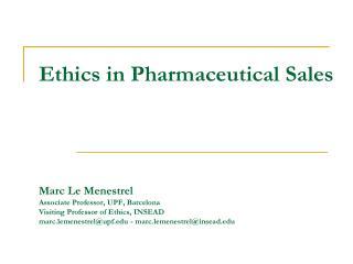 Ethics in Pharmaceutical Sales       Marc Le Menestrel Associate Professor, UPF, Barcelona Visiting Professor of Ethics,