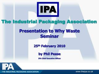 Presentation to Why Waste  Seminar   25th February 2010  by Phil Pease IPA Chief Executive Officer