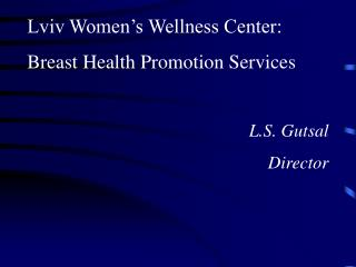 Lviv Women s Wellness Center:  Breast Health Promotion Services   L.S. Gutsal  Director